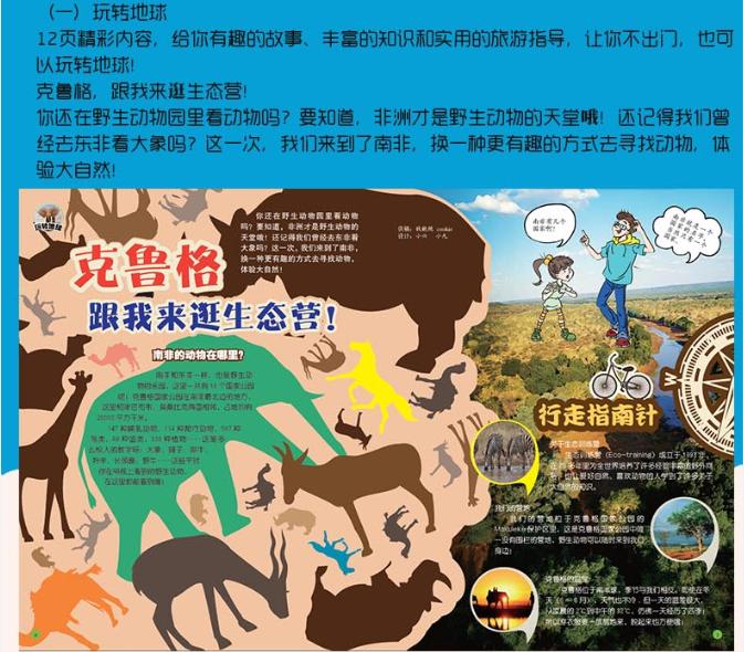 (一)玩转地球 12页精彩内容,给你有趣的故事、丰富的知识和实用的旅游指导,让你不出门,也可以玩转地球! 克鲁格,跟我来逛生态营! 你还在野生动物园里看动物吗?要知道,非洲才是野生动物的天堂哦!还记得我们曾经去东非看大象吗?这一次,我们来到了南非,换一种更有趣的方式去寻找动物,体验大自然!