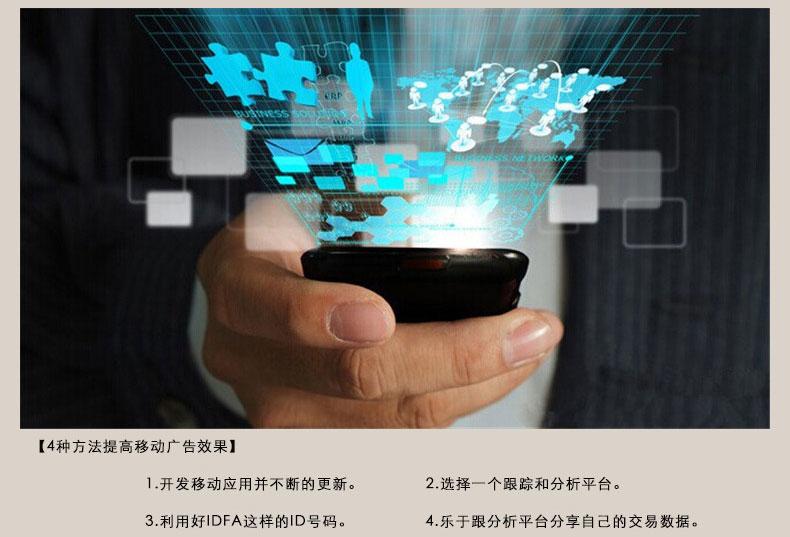 【4种方法提高移动广告效果】 1.开发移动应用并不断的更新。2.选择一个跟踪和分析平台。3.利用好IDFA这样的ID号码。4.乐于跟分析平台分享自己的交易数据。